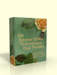 Six Sacred Shifts to Embrace Your Fertility